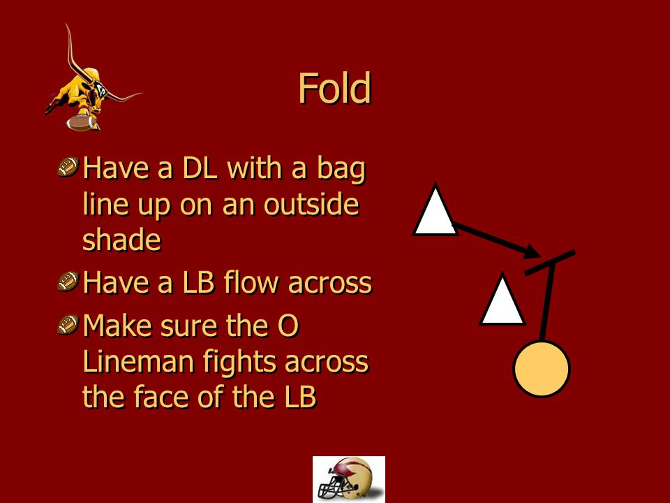 Fold Have a DL with a bag line up on an outside shade Have a LB flow across Make sure the O Lineman fights across the face of the LB Have a DL with a