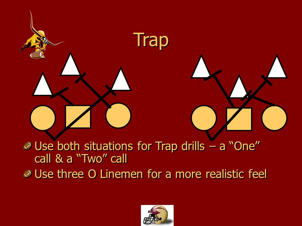 Trap Use both situations for Trap drills – a One call & a Two call Use three O Linemen for a more realistic feel Use both situations for Trap drills –