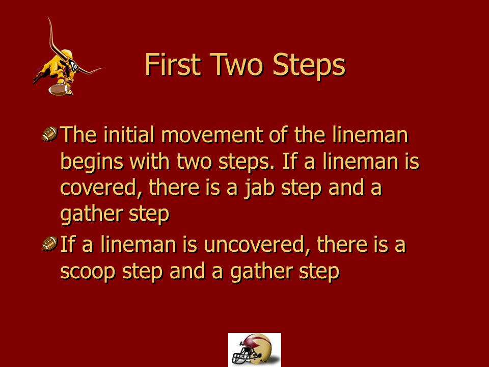 The initial movement of the lineman begins with two steps. If a lineman is covered, there is a jab step and a gather step If a lineman is uncovered, t
