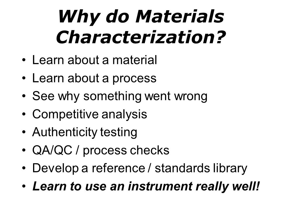 Why do Materials Characterization? Learn about a material Learn about a process See why something went wrong Competitive analysis Authenticity testing