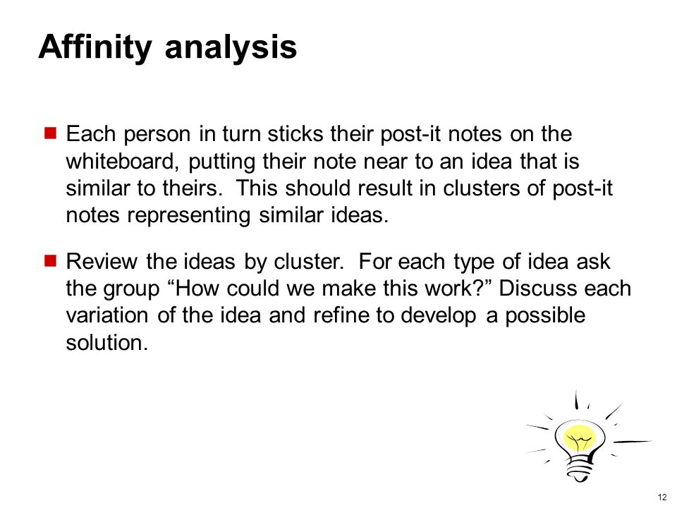 12 Affinity analysis Each person in turn sticks their post-it notes on the whiteboard, putting their note near to an idea that is similar to theirs.