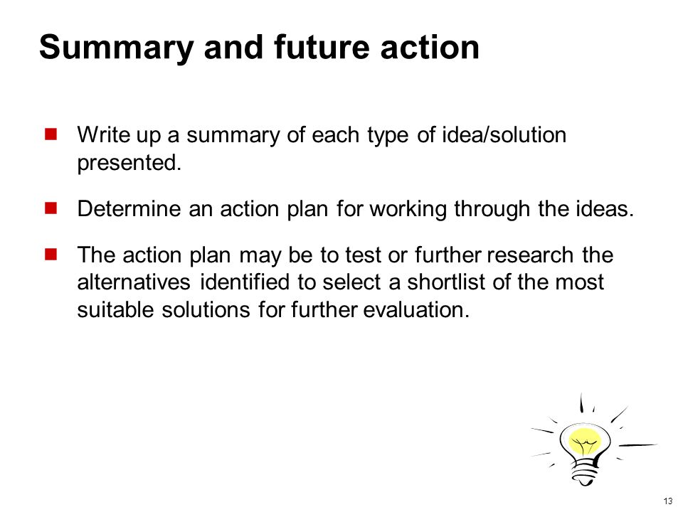 13 Summary and future action Write up a summary of each type of idea/solution presented. Determine an action plan for working through the ideas. The a