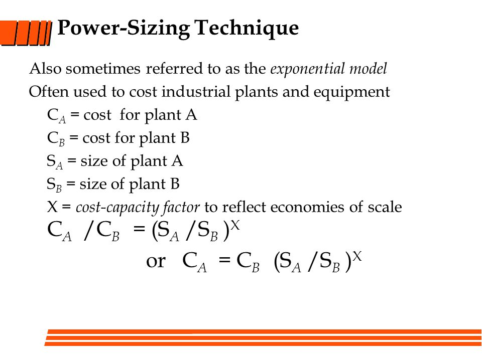 Power-Sizing Technique Also sometimes referred to as the exponential model Often used to cost industrial plants and equipment C A = cost for plant A C B = cost for plant B S A = size of plant A S B = size of plant B X = cost-capacity factor to reflect economies of scale C A /C B = (S A /S B ) X or C A = C B (S A /S B ) X