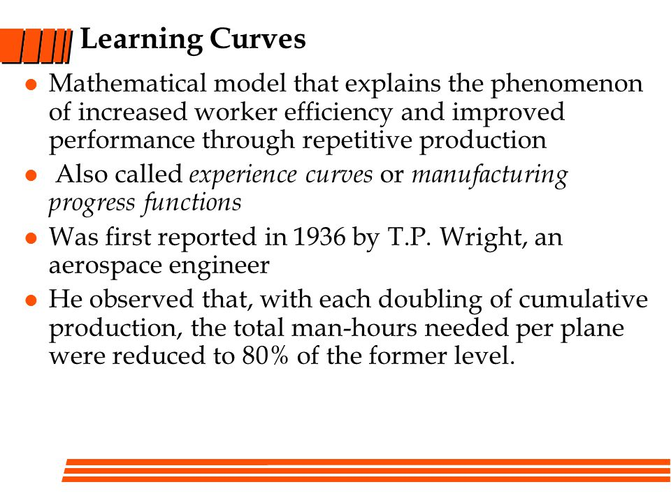 Learning Curves Mathematical model that explains the phenomenon of increased worker efficiency and improved performance through repetitive production Also called experience curves or manufacturing progress functions Was first reported in 1936 by T.P.