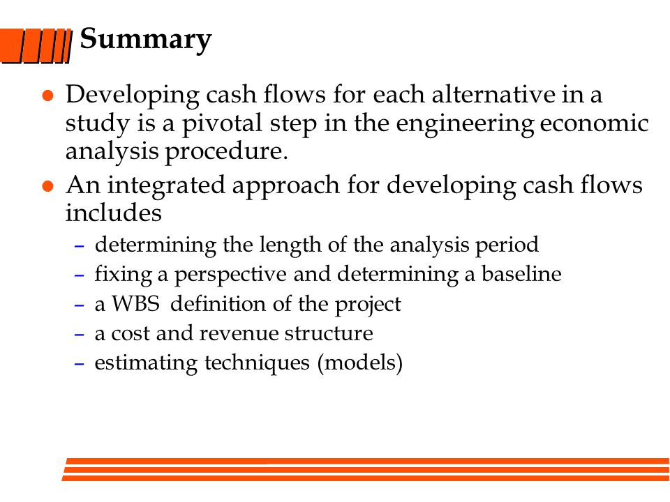 Summary Developing cash flows for each alternative in a study is a pivotal step in the engineering economic analysis procedure.