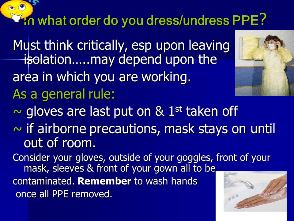 In what order do you dress/undress PPE ? Must think critically, esp upon leaving isolation…..may depend upon the area in which you are working. As a g