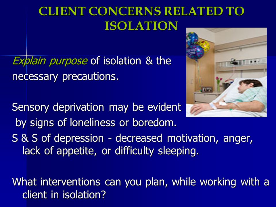 CLIENT CONCERNS RELATED TO ISOLATION Explain purpose of isolation & the necessary precautions. Sensory deprivation may be evident by signs of loneline