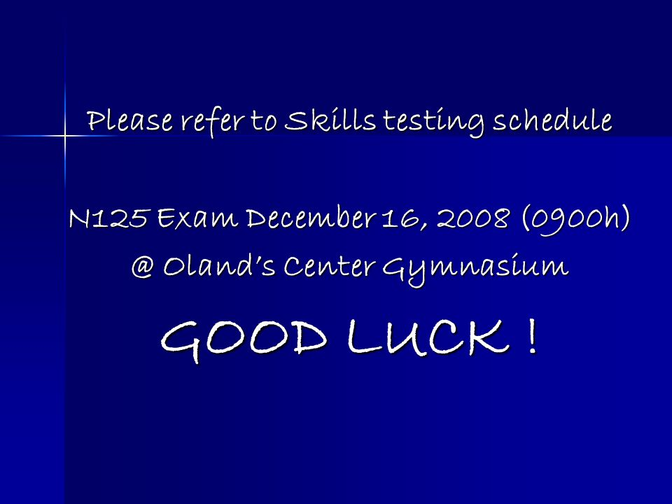 Please refer to Skills testing schedule N125 Exam December 16, 2008 (0900h) @ Olands Center Gymnasium GOOD LUCK !
