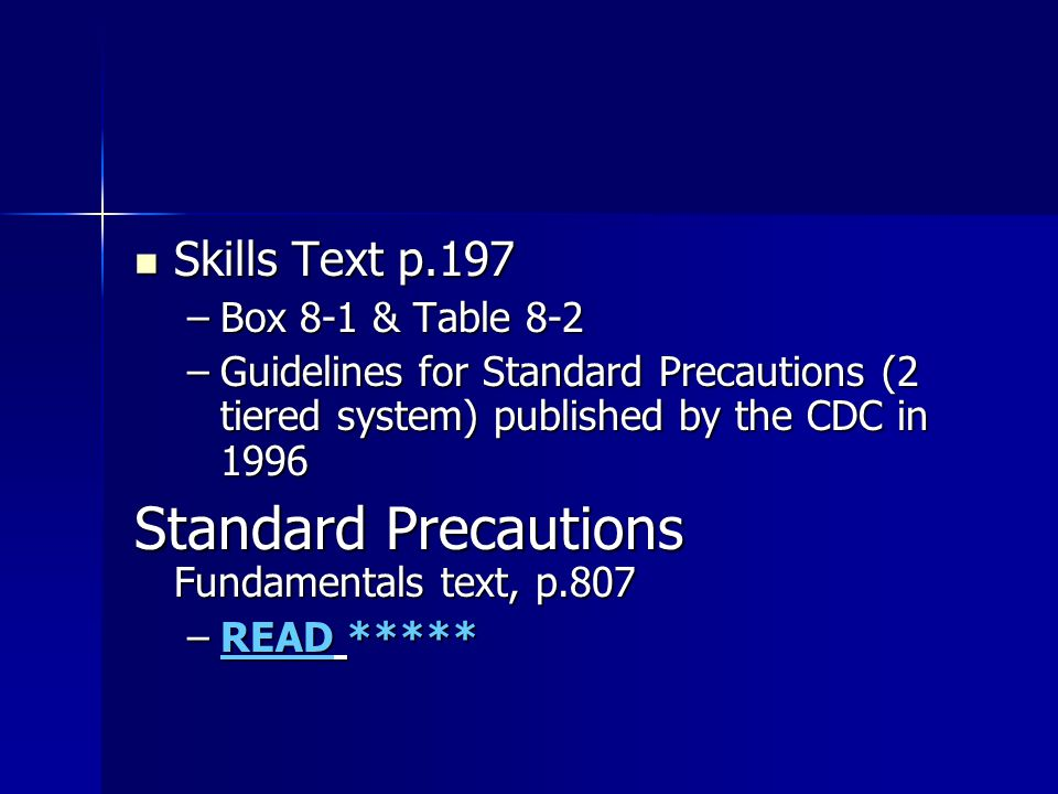 Skills Text p.197 Skills Text p.197 –Box 8-1 & Table 8-2 –Guidelines for Standard Precautions (2 tiered system) published by the CDC in 1996 Standard