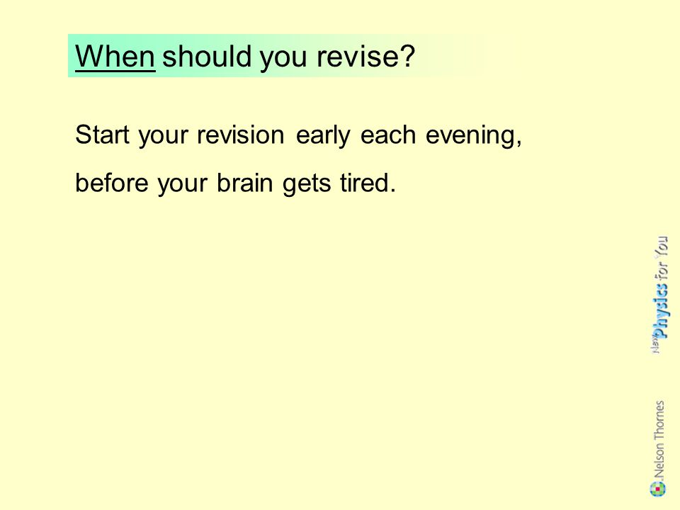 When should you revise Start your revision early each evening, before your brain gets tired.