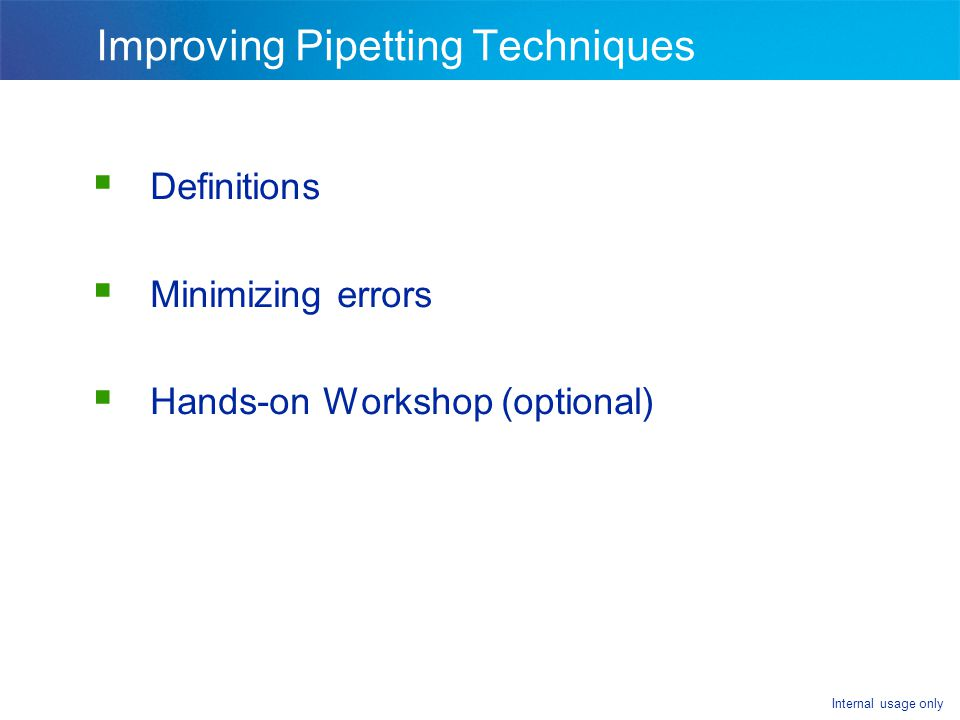 Internal usage only Improving Pipetting Techniques Definitions Minimizing errors Hands-on Workshop (optional)