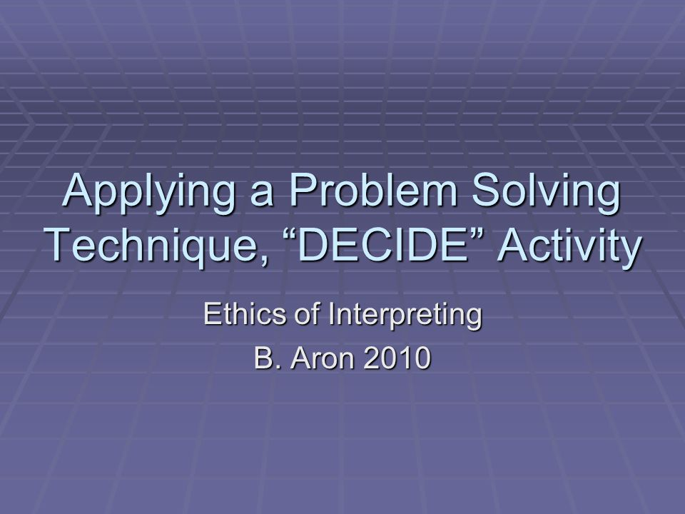 Applying a Problem Solving Technique, DECIDE Activity Ethics of Interpreting B. Aron 2010