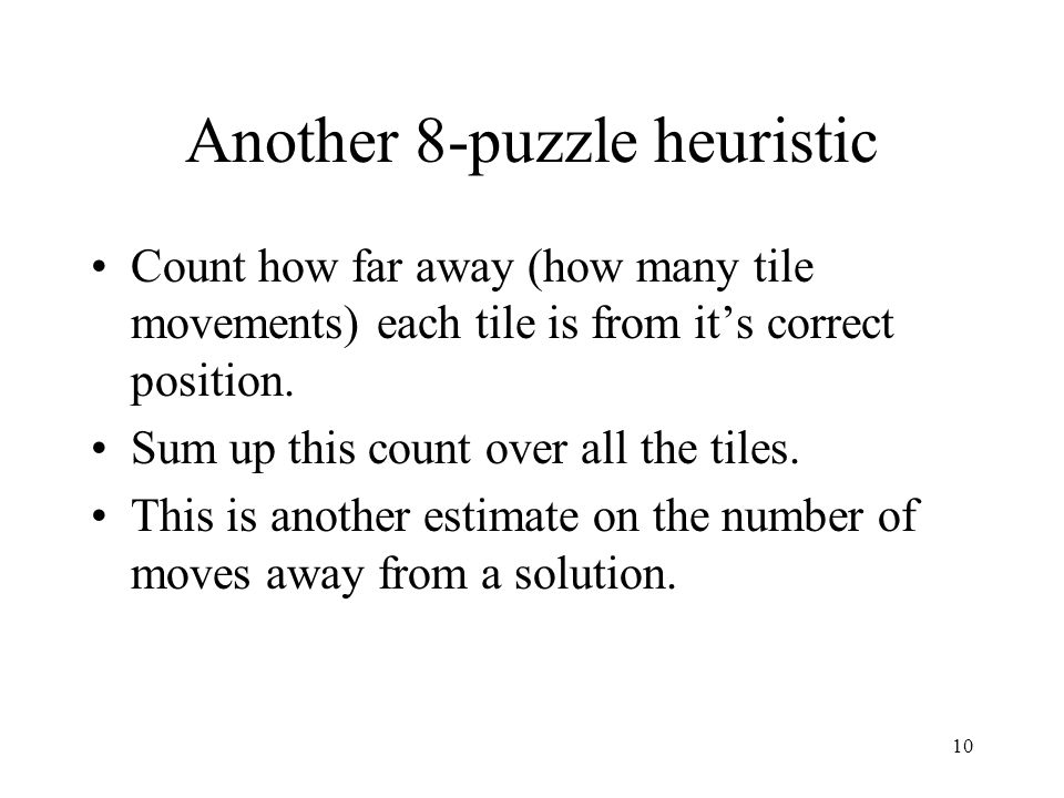 10 Another 8-puzzle heuristic Count how far away (how many tile movements) each tile is from its correct position. Sum up this count over all the tile