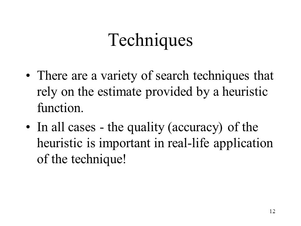 12 Techniques There are a variety of search techniques that rely on the estimate provided by a heuristic function. In all cases - the quality (accurac