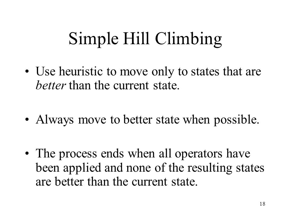18 Simple Hill Climbing Use heuristic to move only to states that are better than the current state. Always move to better state when possible. The pr
