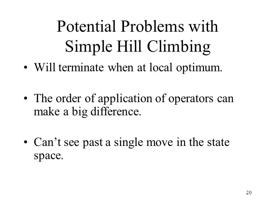 20 Potential Problems with Simple Hill Climbing Will terminate when at local optimum. The order of application of operators can make a big difference.