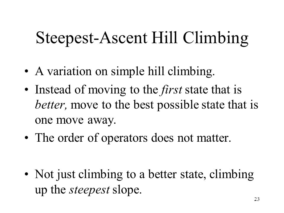23 Steepest-Ascent Hill Climbing A variation on simple hill climbing. Instead of moving to the first state that is better, move to the best possible s
