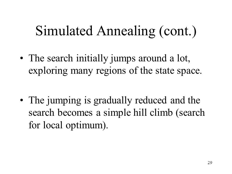 29 Simulated Annealing (cont.) The search initially jumps around a lot, exploring many regions of the state space. The jumping is gradually reduced an