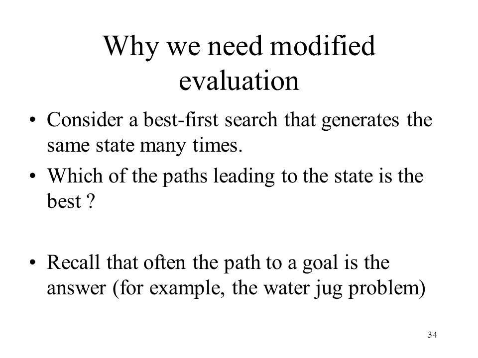 34 Why we need modified evaluation Consider a best-first search that generates the same state many times. Which of the paths leading to the state is t