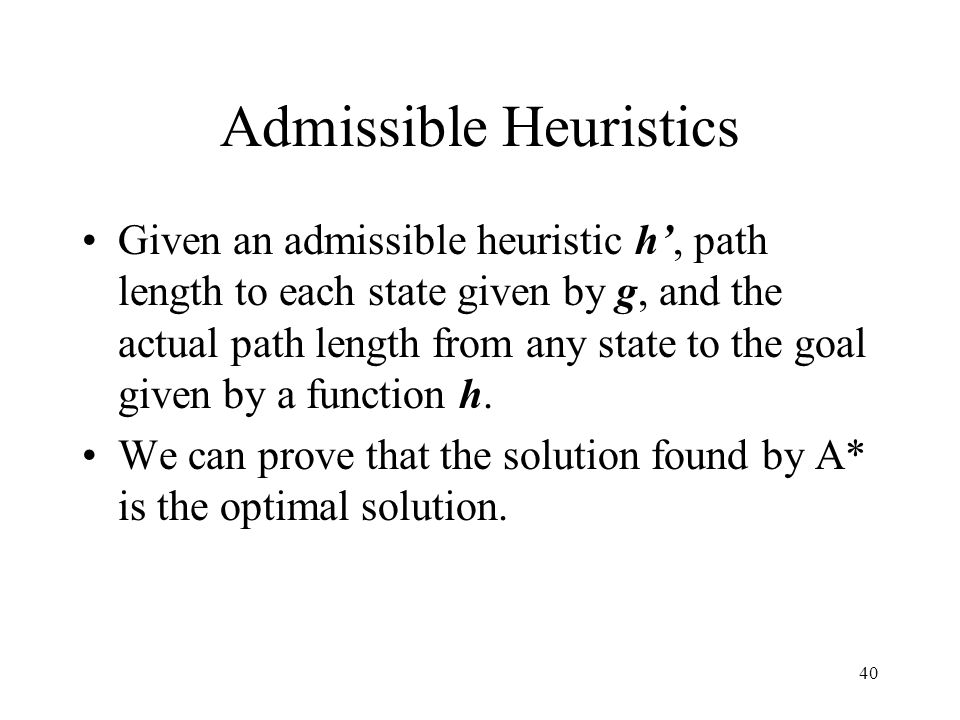 40 Admissible Heuristics Given an admissible heuristic h, path length to each state given by g, and the actual path length from any state to the goal