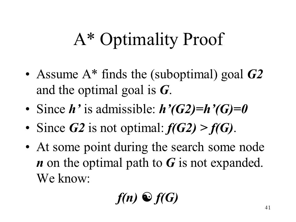 41 A* Optimality Proof Assume A* finds the (suboptimal) goal G2 and the optimal goal is G. Since h is admissible: h(G2)=h(G)=0 Since G2 is not optimal