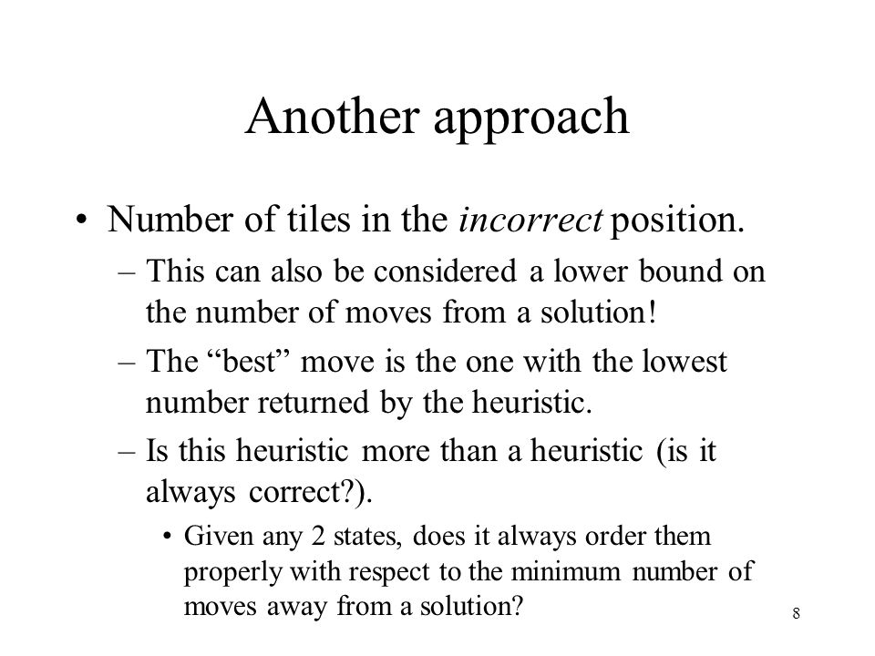 8 Another approach Number of tiles in the incorrect position. –This can also be considered a lower bound on the number of moves from a solution! –The