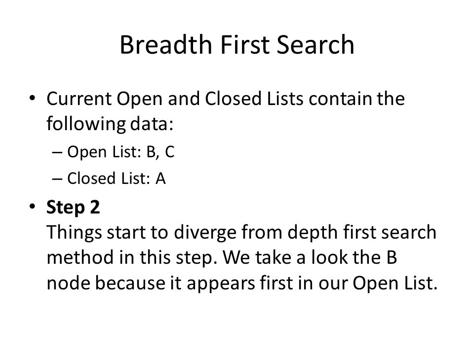 Breadth First Search Current Open and Closed Lists contain the following data: – Open List: B, C – Closed List: A Step 2 Things start to diverge from depth first search method in this step.