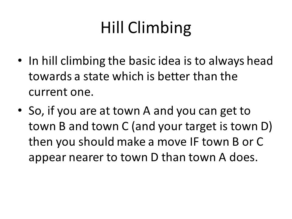 Hill Climbing In hill climbing the basic idea is to always head towards a state which is better than the current one.
