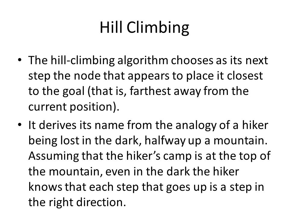 Hill Climbing The hill-climbing algorithm chooses as its next step the node that appears to place it closest to the goal (that is, farthest away from the current position).