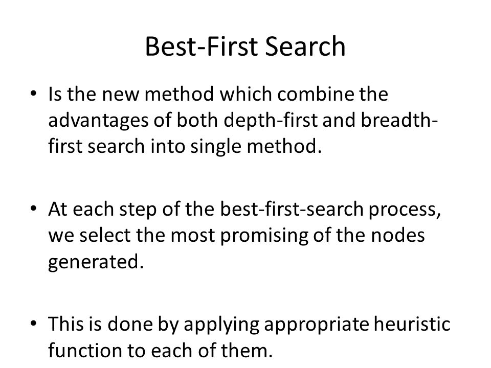 Best-First Search Is the new method which combine the advantages of both depth-first and breadth- first search into single method.