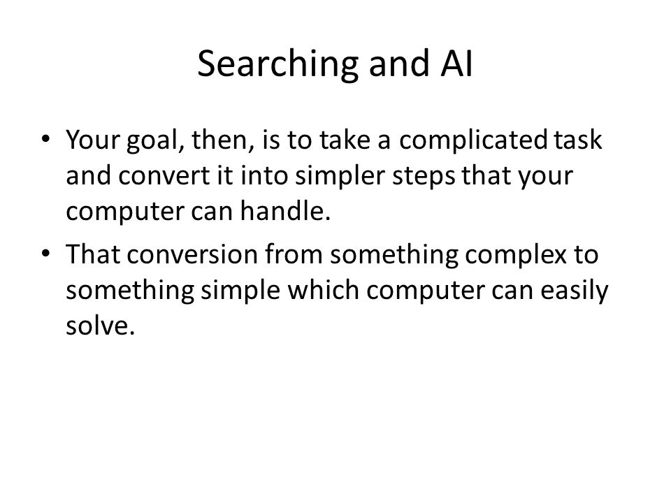 Searching and AI Your goal, then, is to take a complicated task and convert it into simpler steps that your computer can handle.