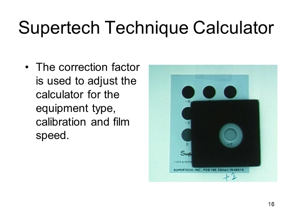 16 Supertech Technique Calculator The correction factor is used to adjust the calculator for the equipment type, calibration and film speed.