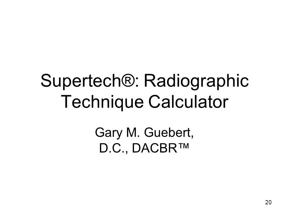 20 Supertech®: Radiographic Technique Calculator Gary M. Guebert, D.C., DACBR