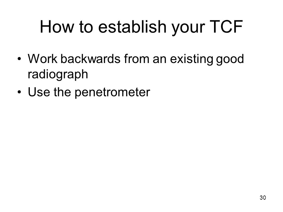 30 How to establish your TCF Work backwards from an existing good radiograph Use the penetrometer