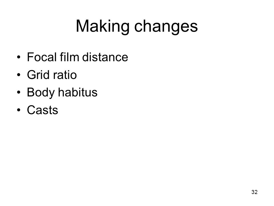 32 Making changes Focal film distance Grid ratio Body habitus Casts