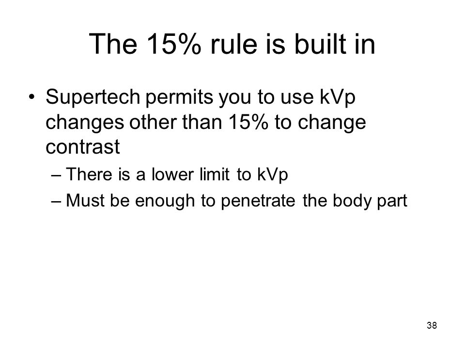 38 The 15% rule is built in Supertech permits you to use kVp changes other than 15% to change contrast –There is a lower limit to kVp –Must be enough