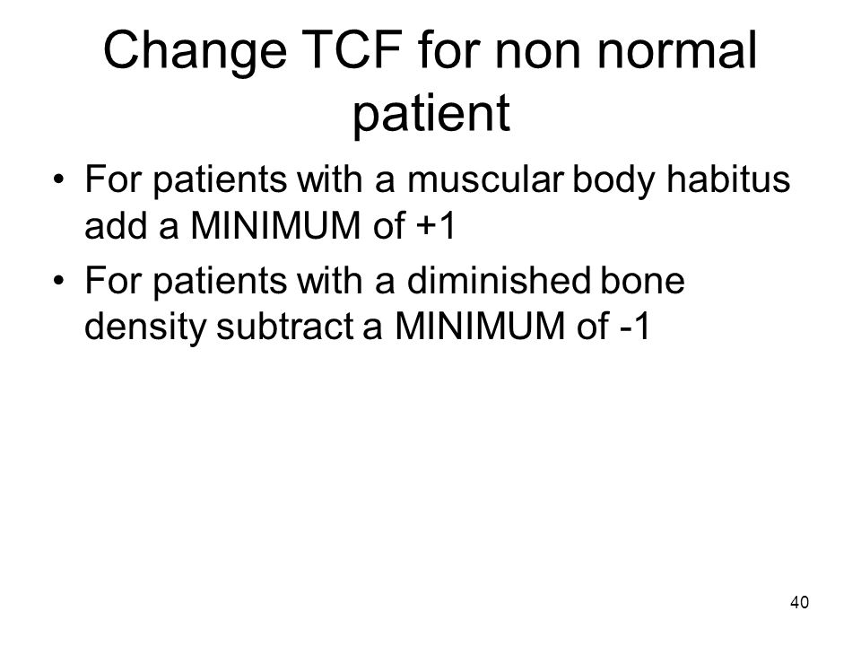 40 Change TCF for non normal patient For patients with a muscular body habitus add a MINIMUM of +1 For patients with a diminished bone density subtrac