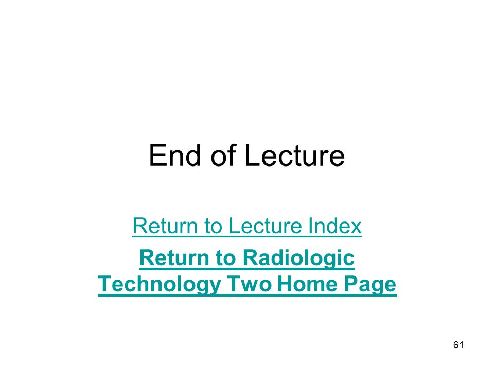 61 End of Lecture Return to Lecture Index Return to Radiologic Technology Two Home Page