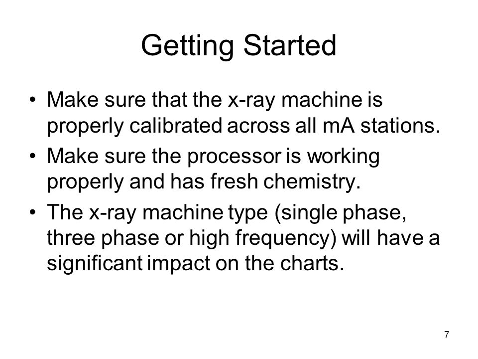 7 Getting Started Make sure that the x-ray machine is properly calibrated across all mA stations. Make sure the processor is working properly and has