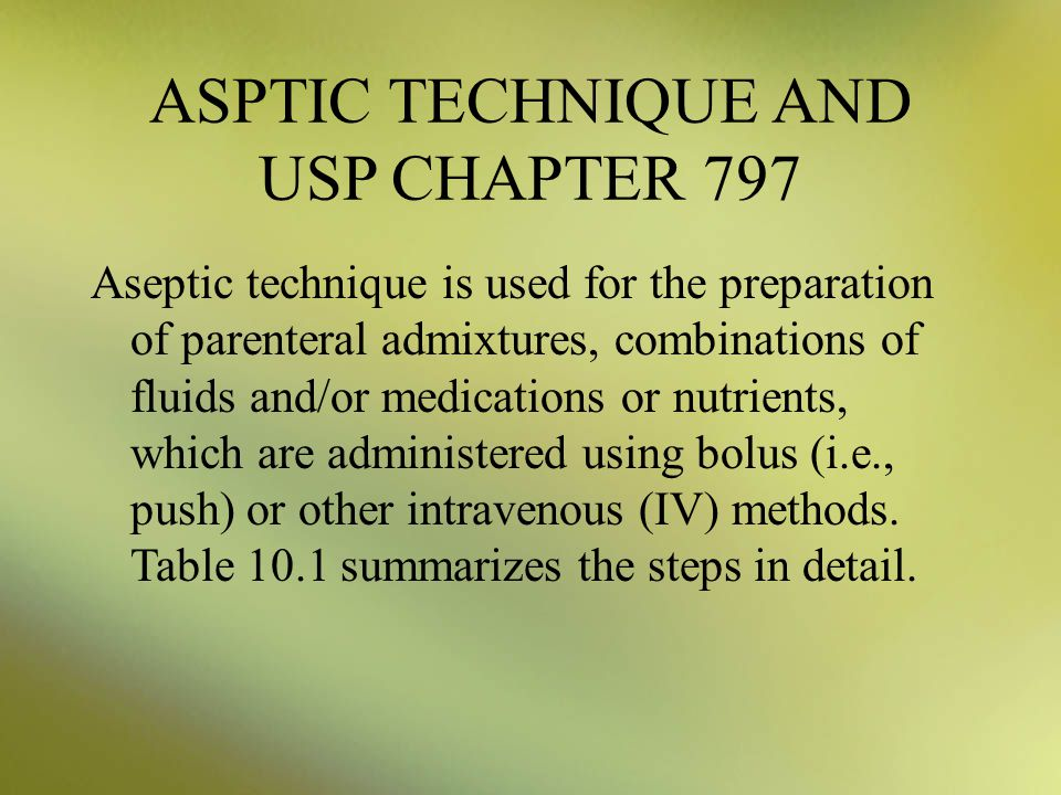 ASPTIC TECHNIQUE AND USP CHAPTER 797 Aseptic technique is used for the preparation of parenteral admixtures, combinations of fluids and/or medications or nutrients, which are administered using bolus (i.e., push) or other intravenous (IV) methods.