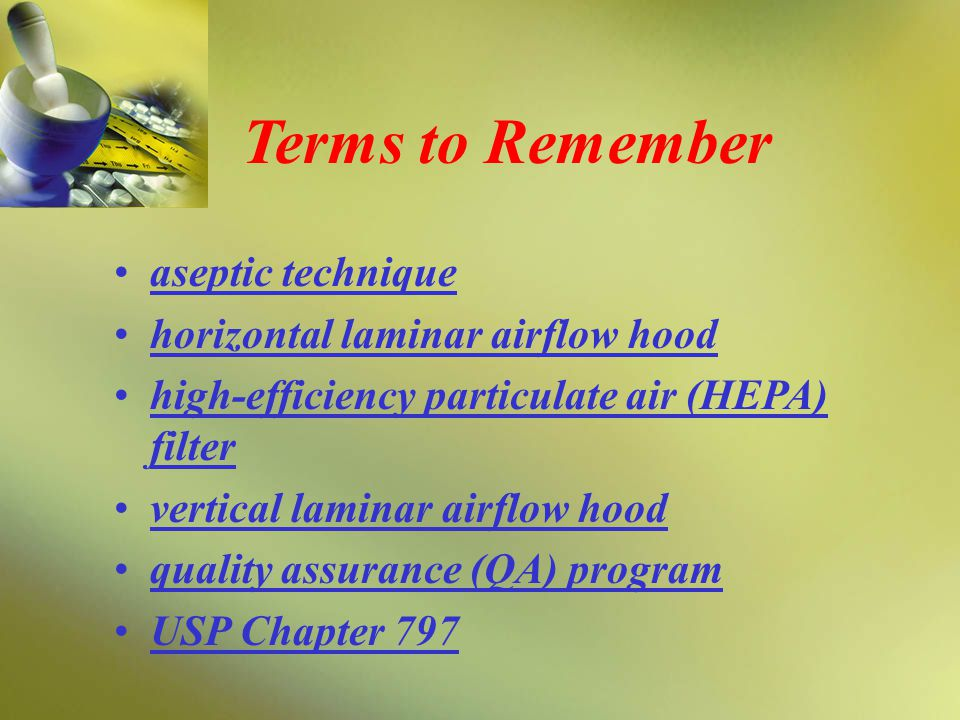 aseptic technique horizontal laminar airflow hood high-efficiency particulate air (HEPA) filter vertical laminar airflow hood quality assurance (QA) program USP Chapter 797 Terms to Remember