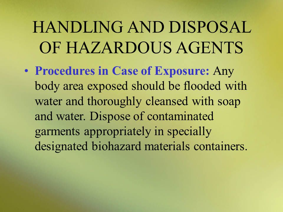 HANDLING AND DISPOSAL OF HAZARDOUS AGENTS Procedures in Case of Exposure: Any body area exposed should be flooded with water and thoroughly cleansed with soap and water.