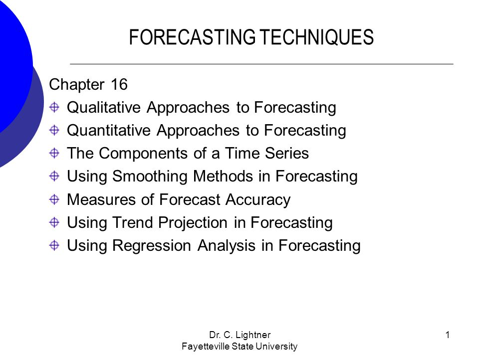 Dr. C. Lightner Fayetteville State University 1 FORECASTING TECHNIQUES Chapter 16 Qualitative Approaches to Forecasting Quantitative Approaches to For
