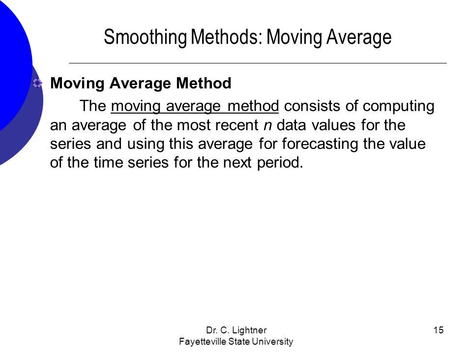 Dr. C. Lightner Fayetteville State University 15 Smoothing Methods: Moving Average Moving Average Method The moving average method consists of computi