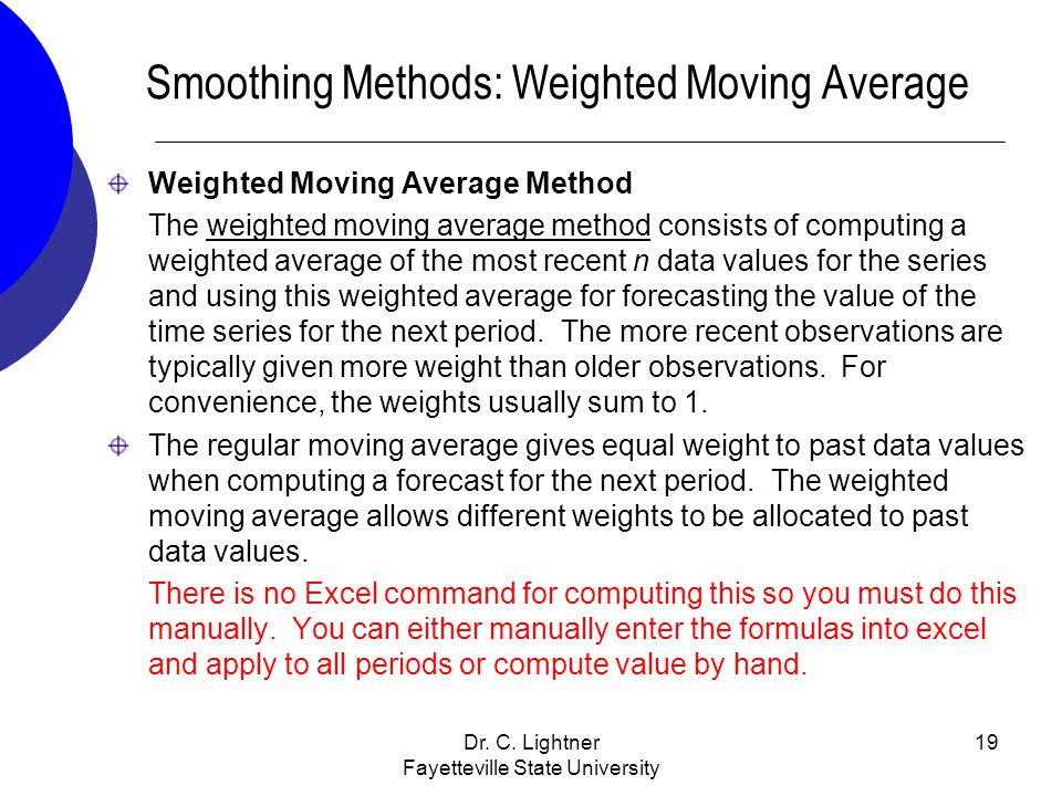 Dr. C. Lightner Fayetteville State University 19 Smoothing Methods: Weighted Moving Average Weighted Moving Average Method The weighted moving average