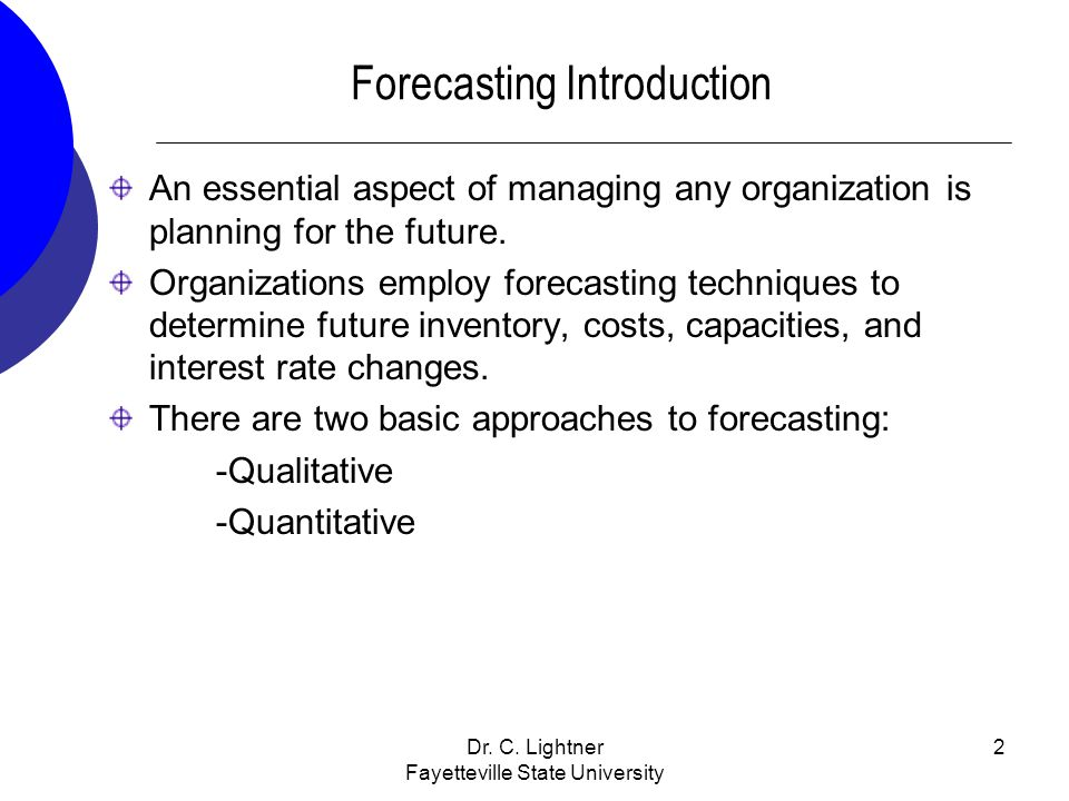 Dr. C. Lightner Fayetteville State University 2 Forecasting Introduction An essential aspect of managing any organization is planning for the future.