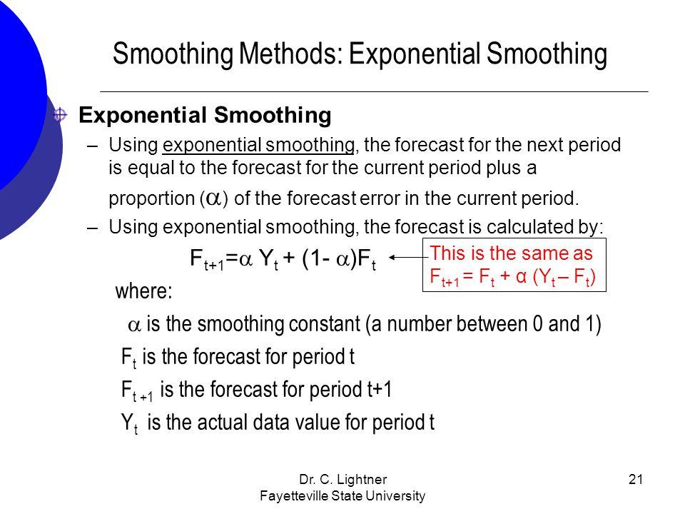 Dr. C. Lightner Fayetteville State University 21 Smoothing Methods: Exponential Smoothing Exponential Smoothing –Using exponential smoothing, the fore
