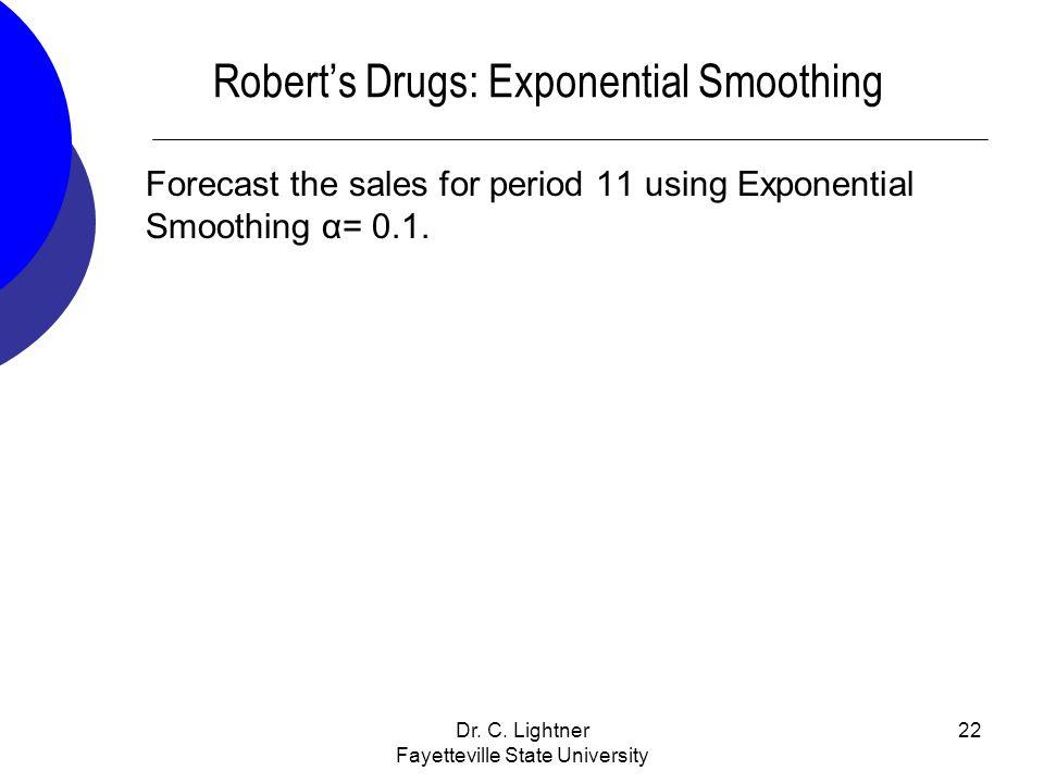 Dr. C. Lightner Fayetteville State University 22 Roberts Drugs: Exponential Smoothing Forecast the sales for period 11 using Exponential Smoothing α=