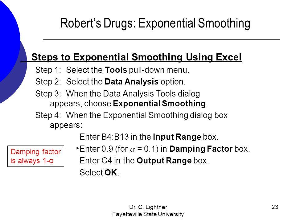 Dr. C. Lightner Fayetteville State University 23 Roberts Drugs: Exponential Smoothing Steps to Exponential Smoothing Using Excel Step 1: Select the To