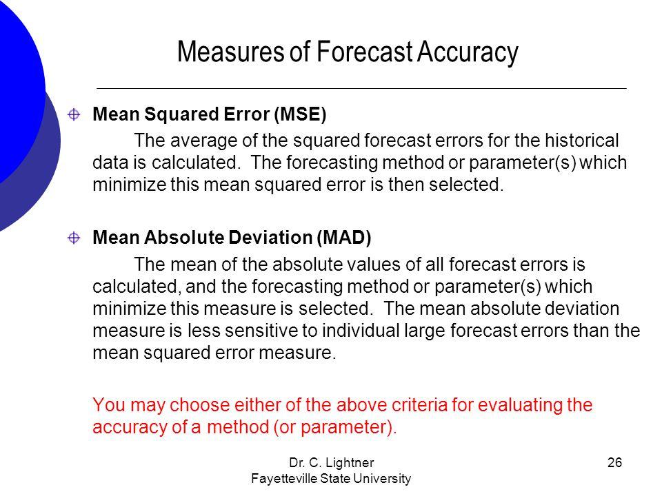Dr. C. Lightner Fayetteville State University 26 Measures of Forecast Accuracy Mean Squared Error (MSE) The average of the squared forecast errors for
